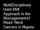 MultiDisciplinary team Mdt Approach in the Managementof Head  Neck Cancers in Nigeria powerpoint presentation