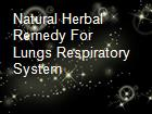 Natural Herbal Remedy For Lungs Respiratory System  powerpoint presentation