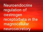 Neuroendocrine regulation of oestrogen receptorbeta in the magnocellular neurosecretory system powerpoint presentation