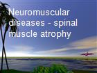 Neuromuscular diseases - spinal muscle atrophy powerpoint presentation
