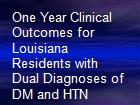 One Year Clinical Outcomes for Louisiana Residents with Dual Diagnoses of DM and HTN powerpoint presentation