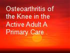 Osteoarthritis of the Knee in the Active Adult A Primary Care . powerpoint presentation