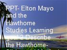 PPT- Elton Mayo and the Hawthorne Studies Learning goal 2 Describe the Hawthorne- Slideworld Medical Search Engines powerpoint presentation