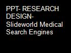 PPT- RESEARCH DESIGN- Slideworld Medical Search Engines powerpoint presentation