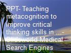 PPT- Teaching metacognition to improve critical thinking skills in ...- Slideworld Medical Search Engines powerpoint presentation