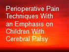 Perioperative Pain Techniques With an Emphasis on Children With Cerebral Palsy powerpoint presentation