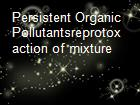 Persistent Organic Pollutantsreprotox action of mixture powerpoint presentation