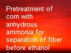 Pretreatment of corn with anhydrous ammonia for separation of fiber before ethanol fermentation powerpoint presentation