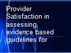 Provider Satisfaction in assessing evidence based guidelines for powerpoint presentation
