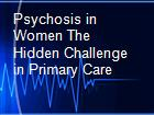 Psychosis in Women The Hidden Challenge in Primary Care powerpoint presentation