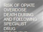 RISK OF OPIATE OVERDOSE DEATH DURING AND FOLLOWING SPECIALIST DRUG TREATMENT  powerpoint presentation