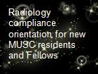 Radiology compliance orientation for new MUSC residents and Fellows powerpoint presentation