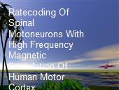 Ratecoding Of Spinal Motoneurons With High Frequency Magnetic Stimulation Of Human Motor Cortex. powerpoint presentation