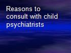 Reasons to consult with child psychiatrists powerpoint presentation