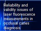 Reliability and validity issues of laser fluorescence measurements in occlusal caries diagnosis powerpoint presentation