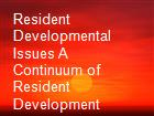 Resident Developmental Issues A Continuum of Resident Development powerpoint presentation
