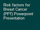Risk factors for Breast Cancer (PPT) Powerpoint Presentation powerpoint presentation