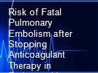 Risk of Fatal Pulmonary Embolism after Stopping Anticoagulant Therapy in Patients with Venous Thromboembolism powerpoint presentation