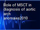 Role of MSCT in diagnosis of aortic arch anomaies2010 powerpoint presentation