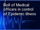 Roll of Medical officers in control of Epidemic illness powerpoint presentation