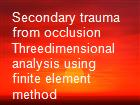 Secondary trauma from occlusion Threedimensional analysis using finite element method powerpoint presentation