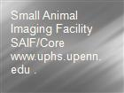 Small Animal Imaging Facility SAIF/Core www.uphs.upenn.edu . powerpoint presentation