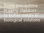 Some precautions in using chelators to buffer metals in biological solutions powerpoint presentation