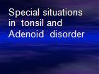 Special situations in  tonsil and Adenoid  disorder powerpoint presentation