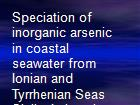 Speciation of inorganic arsenic in coastal seawater from Ionian and Tyrrhenian Seas Sicily, Italy using derivative anodic stripping chronopotentiometry powerpoint presentation