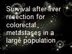 Survival after liver resection for colorectal metastases in a large population powerpoint presentation