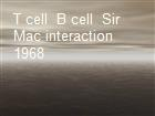T cell  B cell  Sir Mac interaction 1968 powerpoint presentation