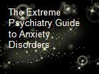 The Extreme Psychiatry Guide to Anxiety Disorders powerpoint presentation