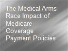 The Medical Arms Race Impact of Medicare Coverage  Payment Policies powerpoint presentation