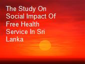 The Study On Social Impact Of Free Health Service In Sri Lanka powerpoint presentation