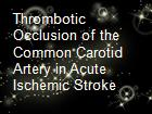 Thrombotic Occlusion of the Common Carotid Artery in Acute Ischemic Stroke  powerpoint presentation