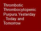 Thrombotic Thrombocytopenic Purpura.Yesterday, Today and Tomorrow powerpoint presentation