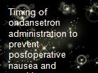 Timing of ondansetron administration to prevent postoperative nausea and vomiting powerpoint presentation