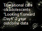 "Transitional care of adolescents. ""Looking Forward Days"" 2 year outcome data  powerpoint presentation"