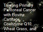 Treating Primary Peritoneal Cancer with Bovine Cartilage, Coenzyme Q10, Wheat Grass, and Other Vitamins and Minerals powerpoint presentation