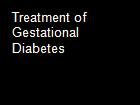 Treatment of Gestational Diabetes powerpoint presentation