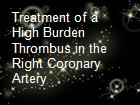 Treatment of a High Burden Thrombus in the Right Coronary Artery powerpoint presentation