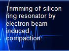 Trimming of silicon ring resonator by electron beam induced compaction powerpoint presentation