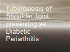 Tuberculosis of Shoulder Joint presenting as Diabetic Periarthritis   powerpoint presentation