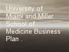 University of Miami and Miller School of Medicine Business Plan . powerpoint presentation