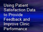 Using Patient Satisfaction Data to Provide Feedback and Improve Clinic Performance powerpoint presentation