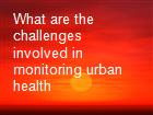 What are the challenges involved in monitoring urban health powerpoint presentation