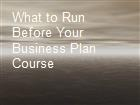 What to Run Before Your Business Plan Course powerpoint presentation