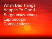 When Bad Things Happen To Good Surgeonsavoiding Laproscopic Complications powerpoint presentation