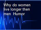 Why do women live longer then men  Humor