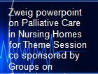 Zweig powerpoint on Palliative Care in Nursing Homes for Theme Session co sponsored by Groups on Geriatrics and Pain Management  Palliative Care powerpoint presentation